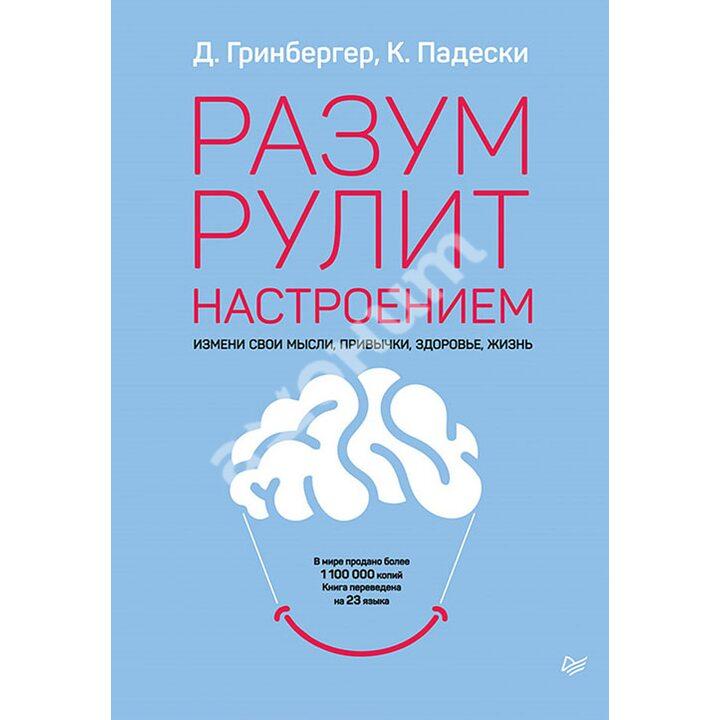 Разум рулит настроением. Измени свои мысли, привычки, здоровье, жизнь - Деннис Гринбергер, Кристин Падески (978-5-4461-1321-7)