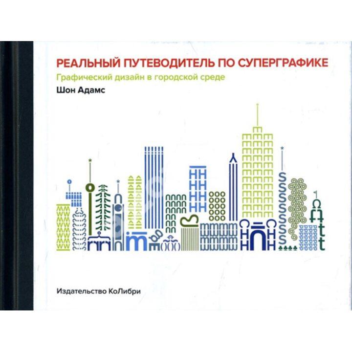 Реальный путеводитель по суперграфике. Графический дизайн в городской среде - Шон Адамс (978-5-389-14698-3)