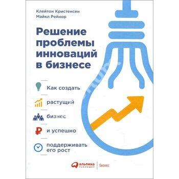 Рішення проблеми інновацій в бізнесі . Як створити зростаючий бізнес і успішно підтримувати його зро
