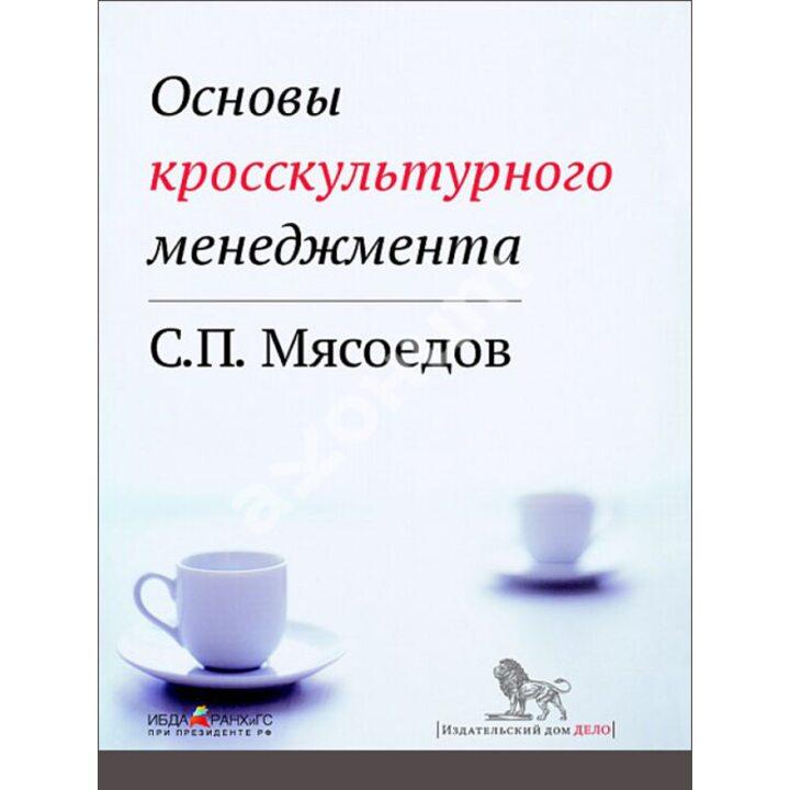 Основы кросскультурного менеджмента - Сергей Мясоедов (978-5-7749-0721-2)