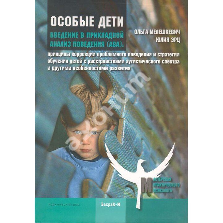 Особые дети. Введение в прикладной анализ поведения (АВА) - Мелешкевич О., Эрц Ю. (978-5-94648-109-0)