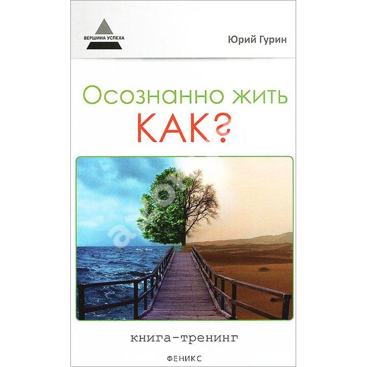 Осознанно жить. Как? Книга-тренинг - Юрий Гурин (978-5-222-21705-4)