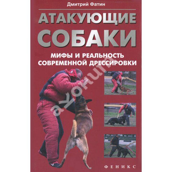 Атакующие собаки. Мифы и реальность современной дрессировки - Дмитрий Фатин (978-5-222-21071-0)