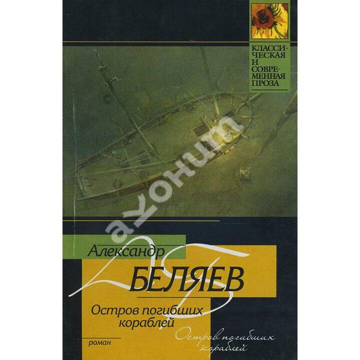 Остров погибших кораблей - Александр Беляев (978-5-17-032358-6)