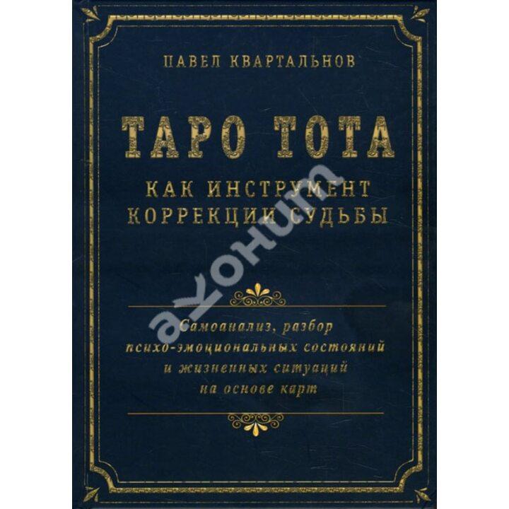 Таро Тота как инструмент коррекции судьбы. Самоанализ, разбор психо-эмоциональных состояний и жизненных ситуаций на основе карт - Павел Квартальнов (978-5-88875-657-7)