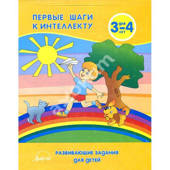 Первые шаги к интеллекту. Развивающие задания для детей 3-4 лет - Анна Белошистая (5-89415-568-1)