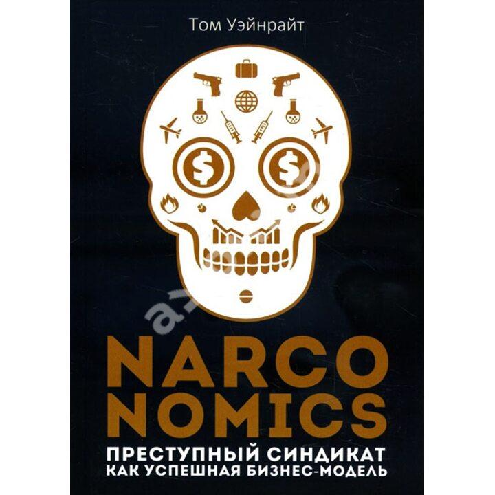 Narconomics. Преступный синдикат как успешная бизнес-модель - Том Уэйнрайт (978-5-386-13427-3)