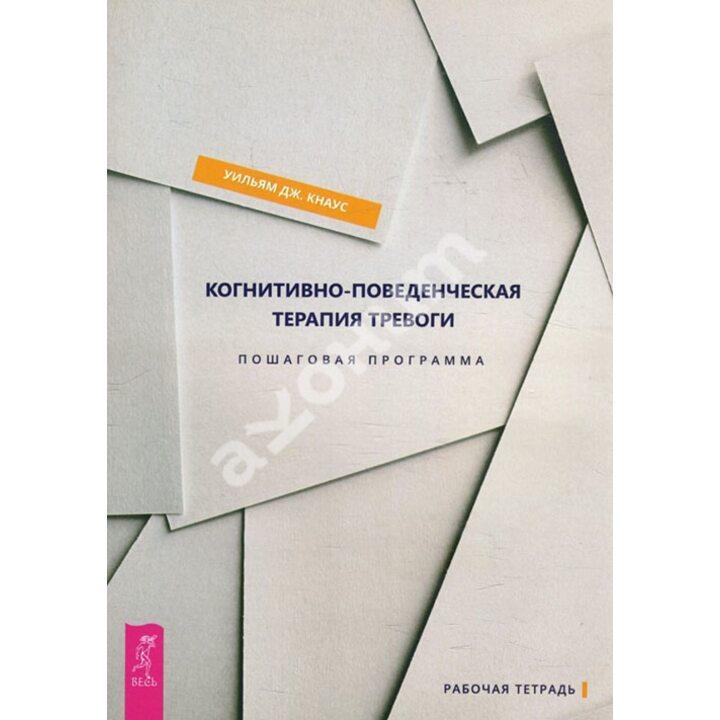 Когнитивно-поведенческая терапия тревоги. Пошаговая программа - Уильям Дж. Кнаус (978-5-9573-3532-0)