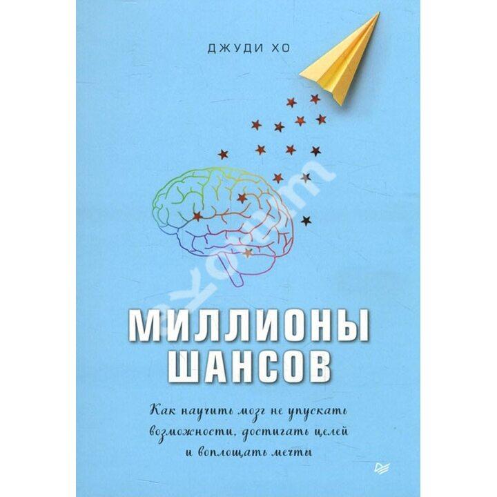 Миллионы шансов. Как научить мозг не упускать возможности, достигать целей и воплощать мечты - Джуди Хо (978-5-4461-1544-0)