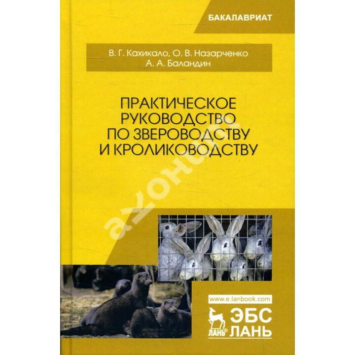 Практическое руководство по звероводству и кролиководству - Андрей Баландин, Виктор Кахикало, Оксана Назарченко (978-5-8114-4166-2)