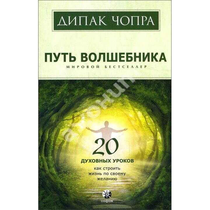Путь волшебника. 20 духовных уроков. Как строить жизнь по своему желанию - Дипак Чопра (978-5-906791-37-5)