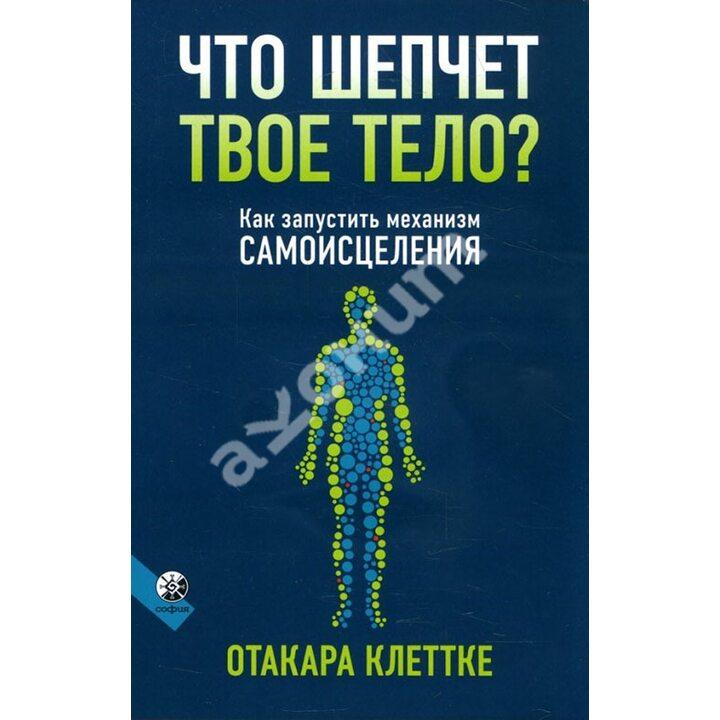 Что шепчет твое тело? Как запустить механизм самоисцеления - Отакара Клеттке (978-5-906897-40-4)
