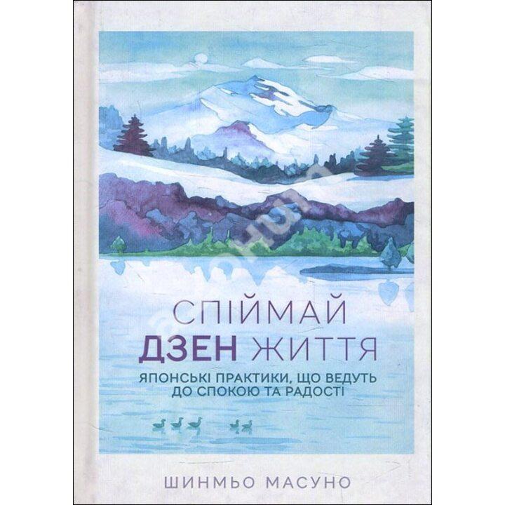 Спіймай дзен життя. Японські практики, що ведуть до спокою та радості - Шинмьо Масуно (978-617-12-7088-6)