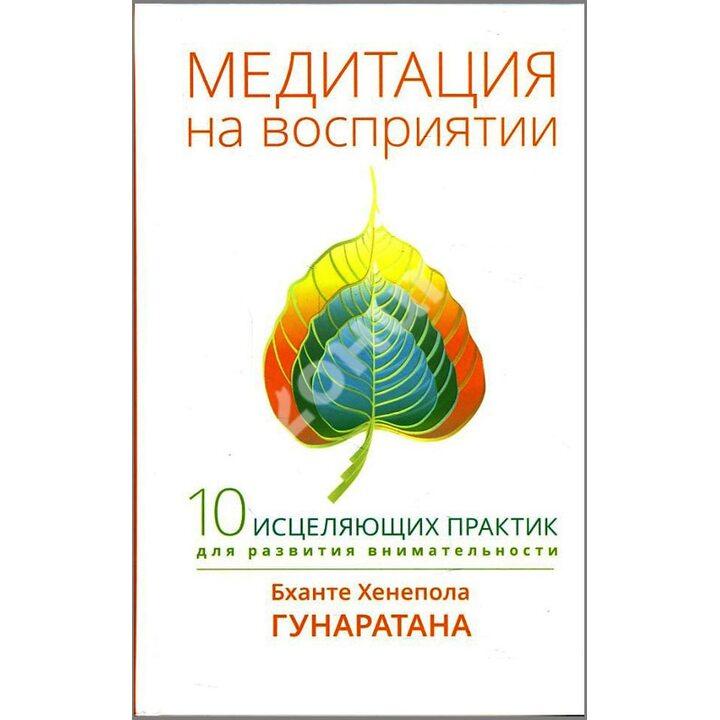 Медитация на восприятии. Десять исцеляющих практик для развития внимательности - Бханте Хенепола Гунаратана (978-5-9909022-6-8)
