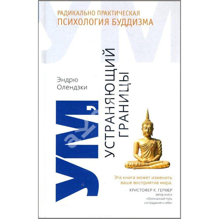 Ум, устраняющий границы. Радикально практическая психология буддизма - Эндрю Олендзки (978-5-907243-01-9)