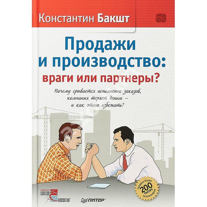 Продажи и производство. Враги или партнеры? - Константин Бакшт (978-5-4461-1177-0)