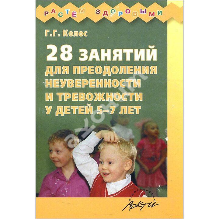 28 занятий для преодоления неуверенности и тревожности у детей 5-7 лет - Галина Колос (978-5-89415-590-5)