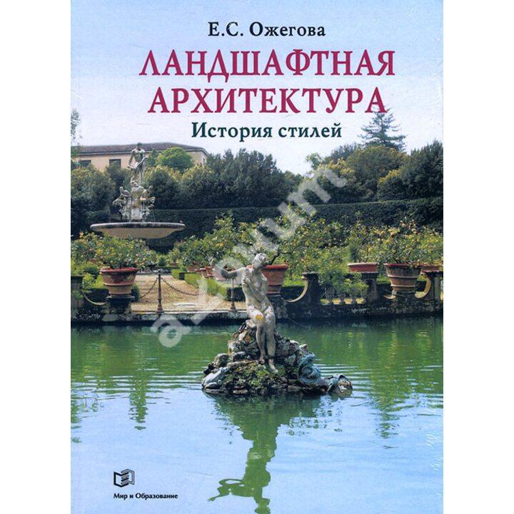 Ландшафтная архитектура. История стилей - Екатерина Ожегова (978-5-94666-543-8)