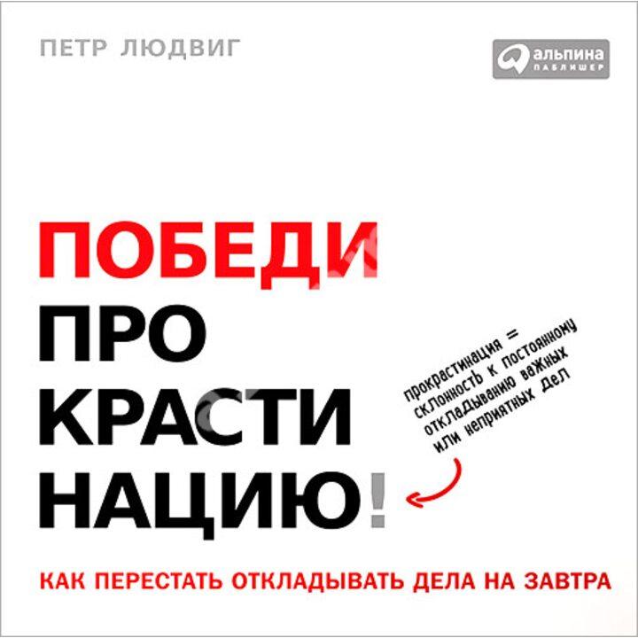 Победи прокрастинацию! Как перестать откладывать дела на завтра - Петр Людвиг (978-5-9614-5663-9)