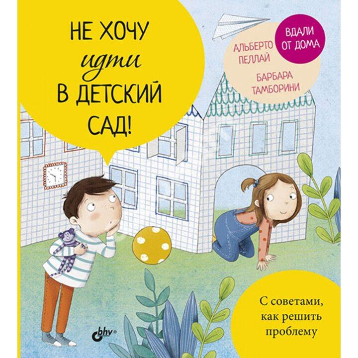 Не хочу идти в детский сад! - Альберто Пеллай, Барбара Тамборини (978-5-9775-4080-3)