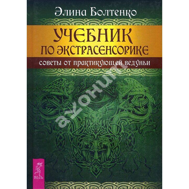 Учебник по экстрасенсорике. Советы от практикующей ведуньи - Элина Болтенко (978-5-9573-2982-4)