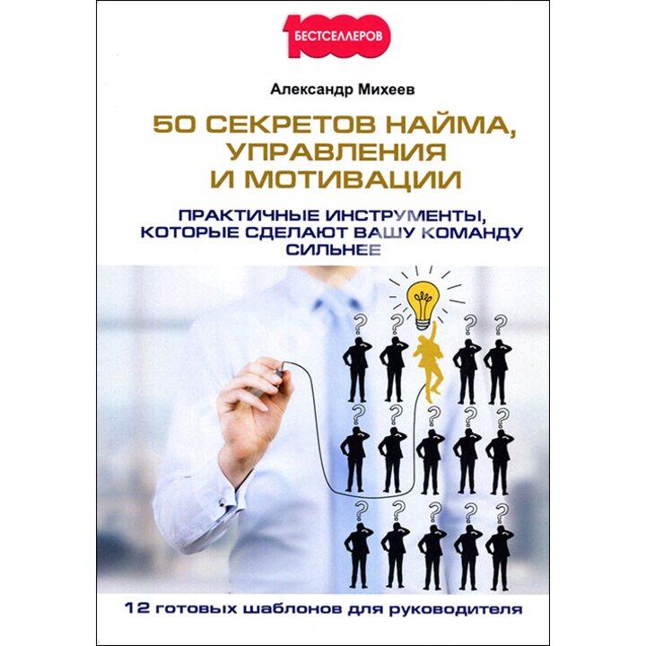 50 секретов найма, управления и мотивации. Практичные инструменты, которые сделают вашу команду сильнее - Александр Михеев (978-5-370-04247-8)