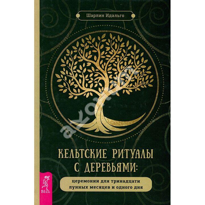 Кельтские ритуалы с деревьями. Церемонии для тринадцати лунных месяцев и одного дня - Шарлин Идальго (978-5-9573-3564-1)