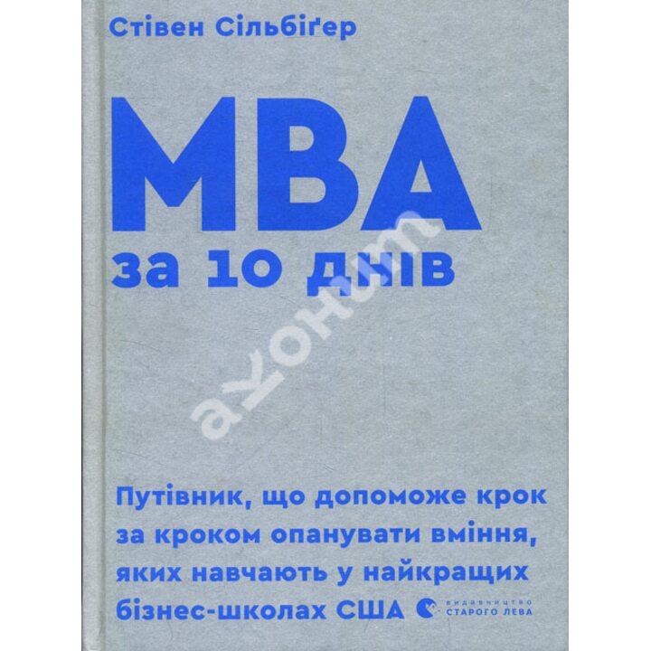 MBA за 10 днів. Пуівник, що допоможе крок за кроком опанувати вміння, яких навчають у найкращих бізнес-школах США - Стівен Сільбіґер (978-617-679-593-3)