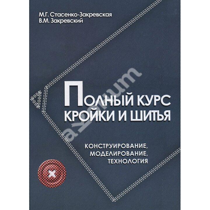Полный курс кройки и шитья. Конструирование, моделирование, технология - М. Г. Стасенко-Закревская (978-5-222-27053-0)