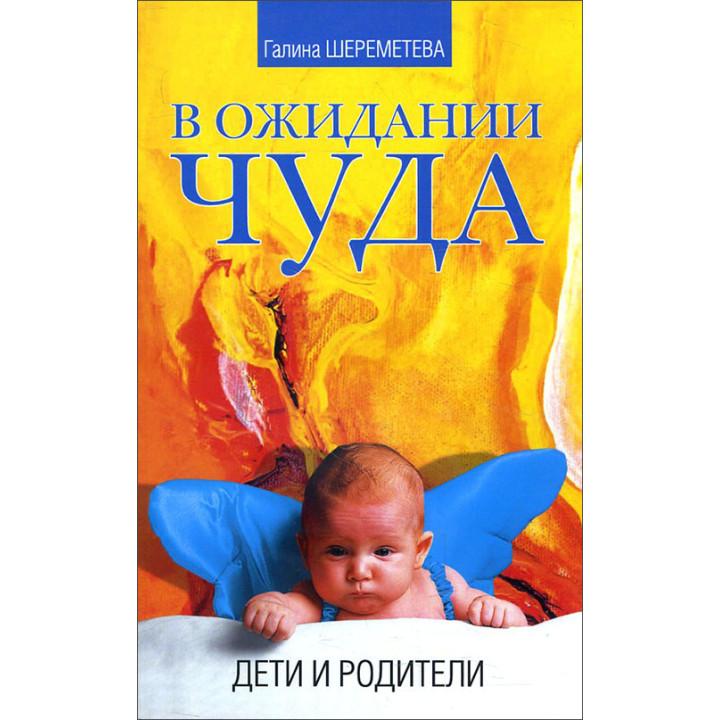 В ожидании чуда. Дети и родители - Галина Шереметева (978-5-00053-614-8)