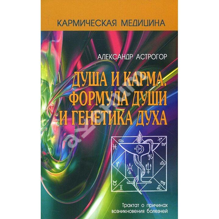 Душа и карма. Формула души и генетика духа - Александр Астрогор (978-5-98857-401-9)