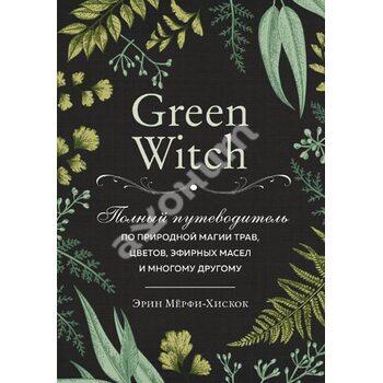 Green Witch . Повний путівник по природного магії трав , квітів , ефірних масел і багато чому іншому