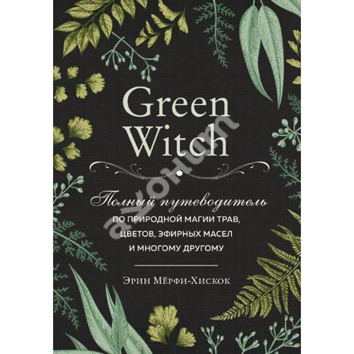 Green Witch. Полный путеводитель по природной магии трав, цветов, эфирных масел и многому другому - Эрин Мёрфи-Хискок (978-966-993-352-2)