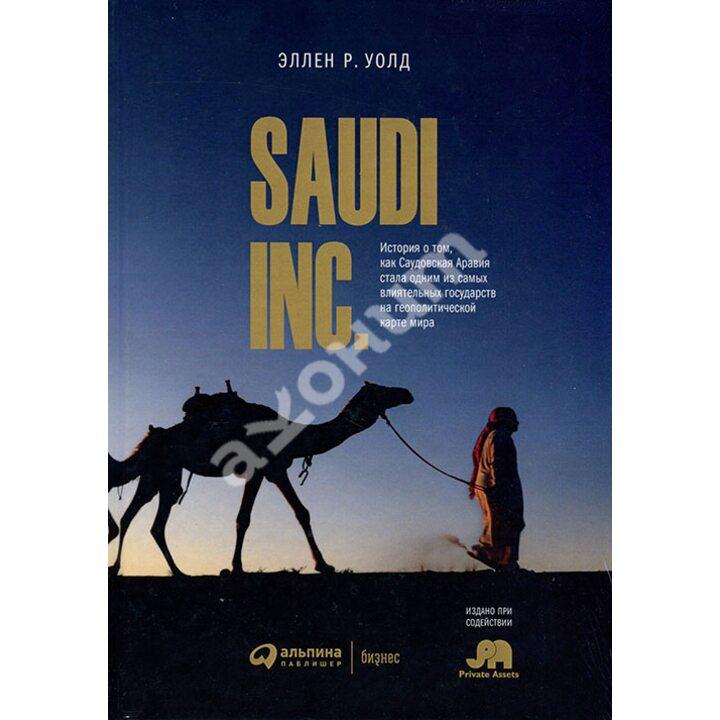 SAUDI INC. История о том, как Саудовская Аравия стала одним из самых влиятельных государств на геополитической карте мира - Эллен Р. Уолд (978-5-9614-2066-1)