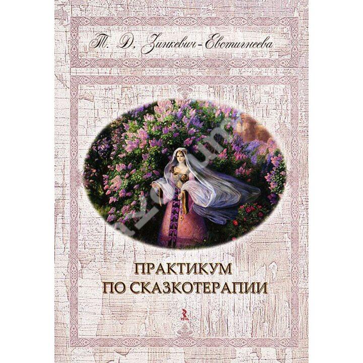 Практикум по сказкотерапии - Татьяна Зинкевич-Евстигнеева (978-5-9268-1348-4)