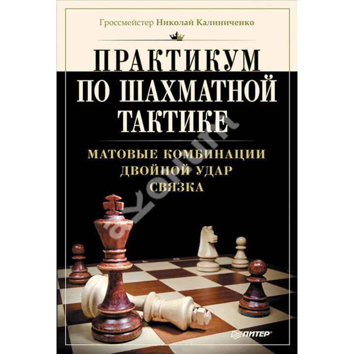 Практикум по шахматной тактике. Матовые комбинации. Двойной удар. Связка - Николай Калиниченко (978-5-496-00772-6)