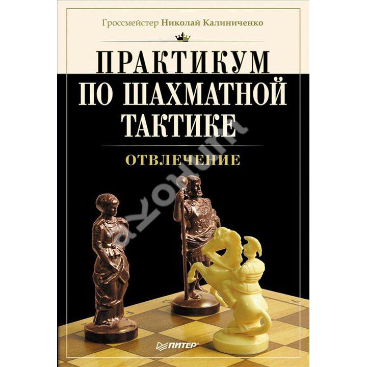 Практикум по шахматной тактике. Отвлечение - Николай Калиниченко (978-5-496-00773-3)