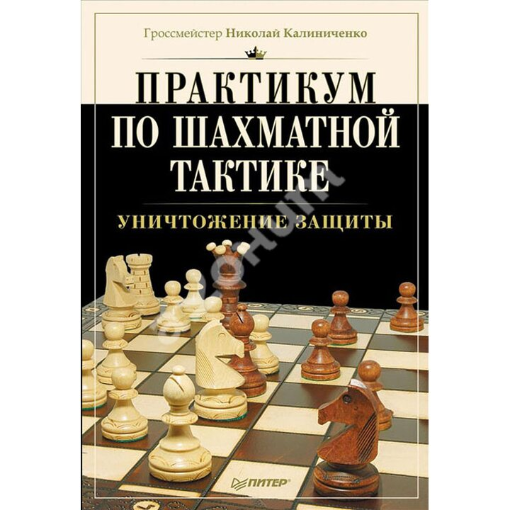 Практикум по шахматной тактике. Уничтожение защиты - Николай Калиниченко (978-5-496-00774-0)