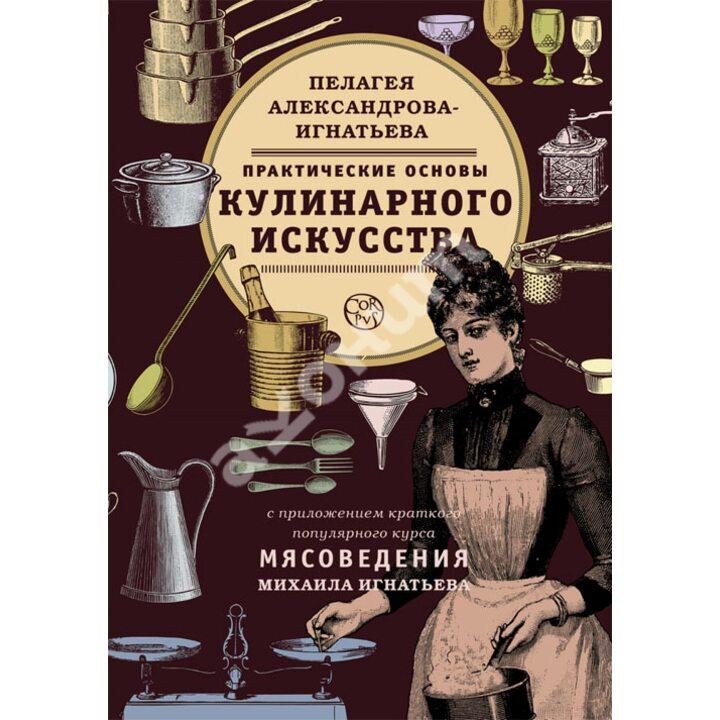 Практические основы кулинарного искусства - Пелагея Александрова-Игнатьева (978-5-17-077218-6)