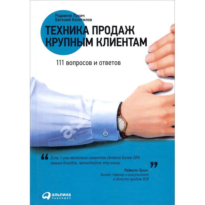 Техника продаж крупным клиентам. 111 вопросов и ответов - Евгений Колотилов, Радмило Лукич (978-5-9614-6945-5)