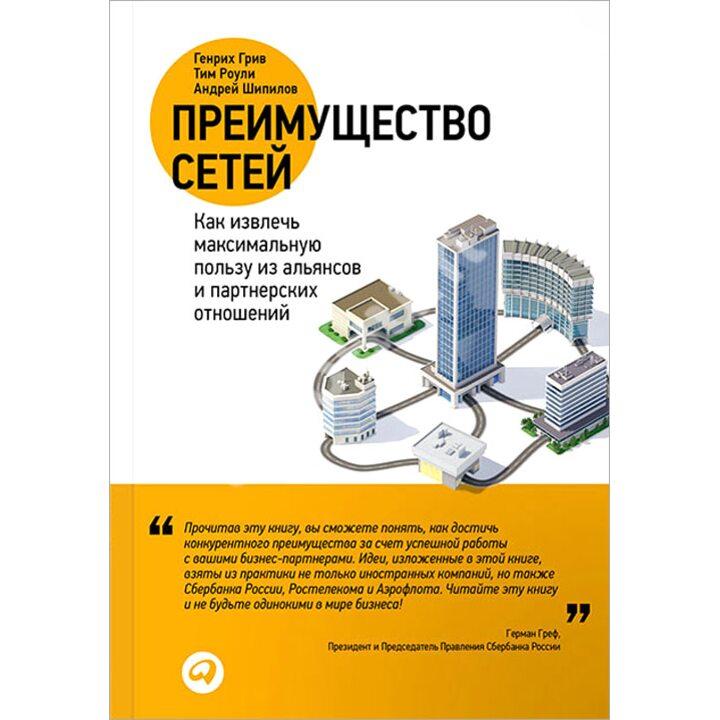 Преимущество сетей. Как извлечь максимальную пользу из альянсов и партнерских отношений - Андрей Шипилов, Генрих Грив, Тим Роули (978-5-9614-4721-7)