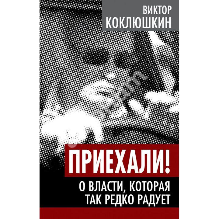 Приехали! О власти, которая так редко радует - Виктор Коклюшкин (978-5-4438-0632-7)
