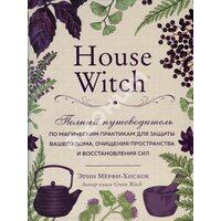 House Witch: Полный путеводитель по магическим практикам для защиты вашего дома, очищения пространства и восстановления сил