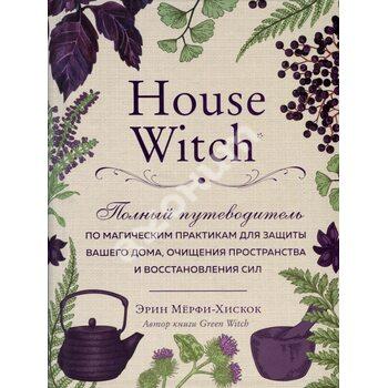 House Witch : Повний путівник по магічних практик для захисту вашого будинку , очищення простору і в