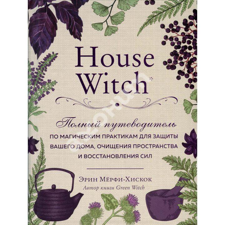 House Witch: Полный путеводитель по магическим практикам для защиты вашего дома, очищения пространства и восстановления сил - Эрин Мёрфи-Хискок (978-966-993-439-0)