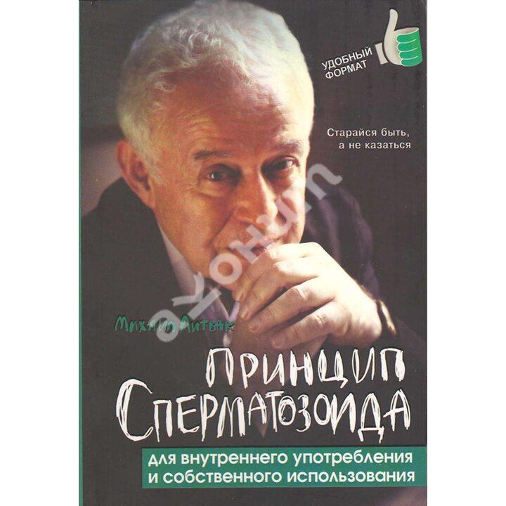 Принцип сперматозоида для внутреннего употребления и собственного использования - Михаил Литвак (978-5-222-24230-8)