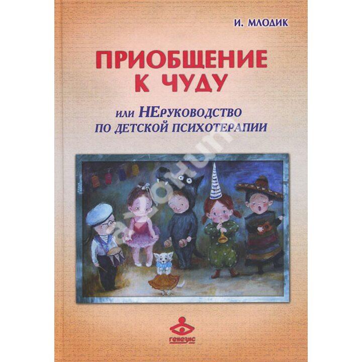 Приобщение к чуду, или Неруководство по детской психотерапии - Ирина Млодик (978-5-98563-339-9)