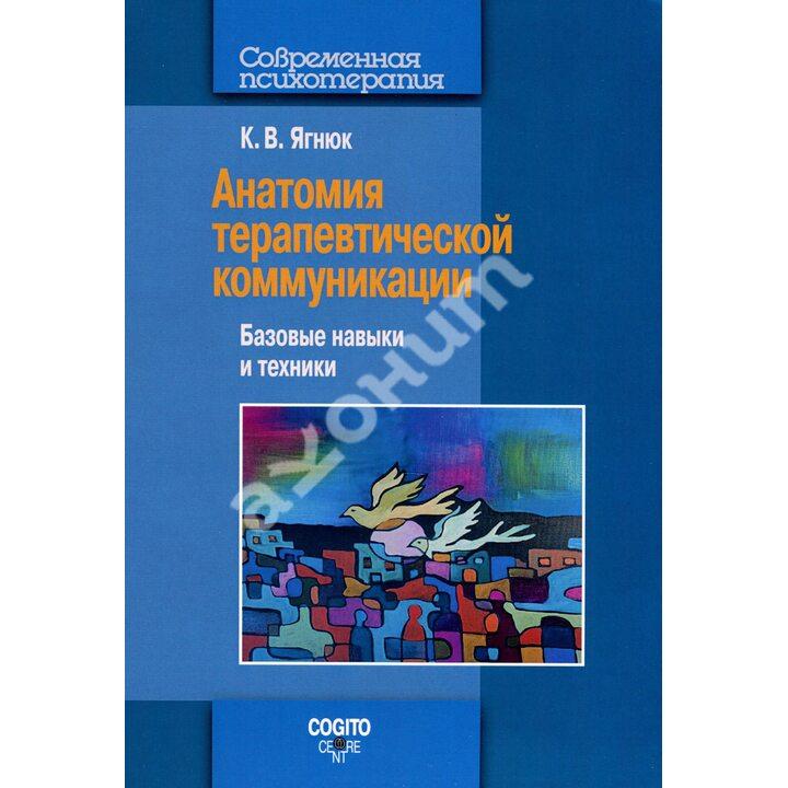 Анатомия терапевтической коммуникации. Базовые навыки и техники - Константин Ягнюк (978-5-89353-578-5)