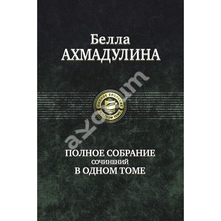 Белла Ахмадулина. Полное собрание сочинений в одном томе - Белла Ахмадулина (978-5-9922-1077-4)