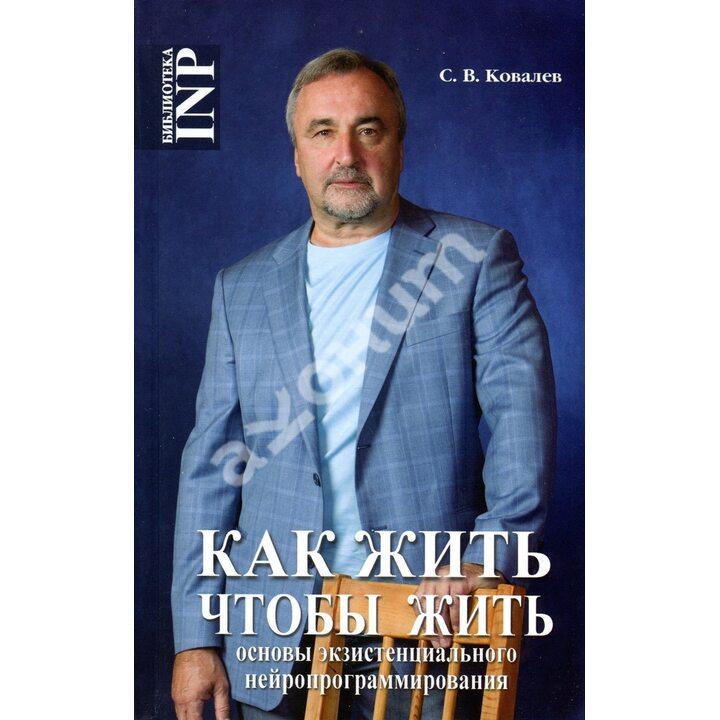 Как жить, чтобы жить, или Основы экзистенциального нейропрограммирования - Сергей Ковалев (978-5-903881-56-7)